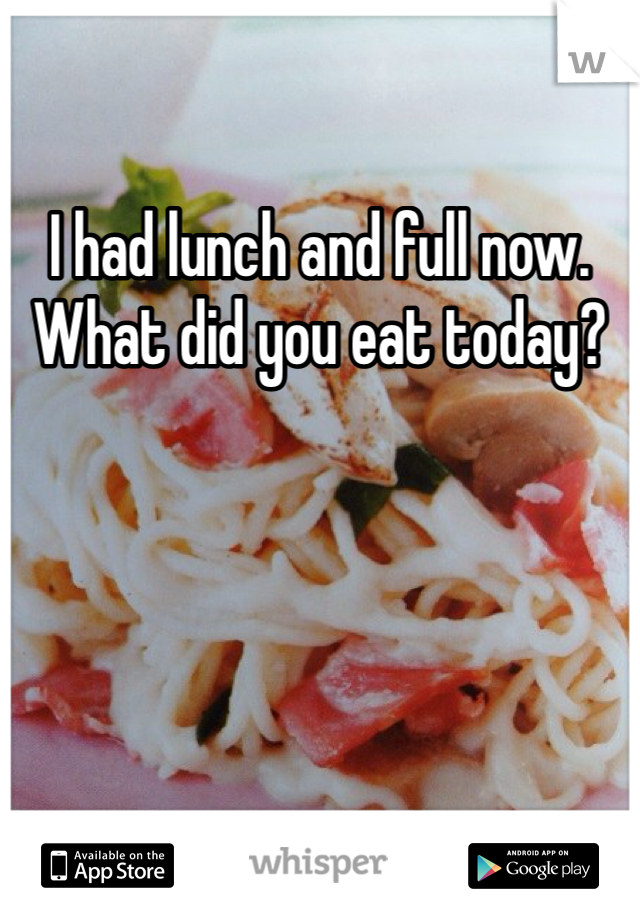 I had lunch and full now. What did you eat today?