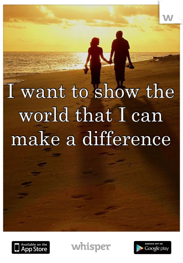 I want to show the world that I can make a difference