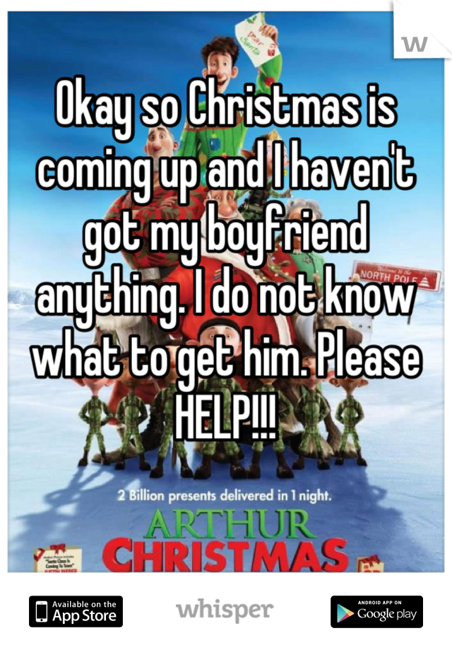 Okay so Christmas is coming up and I haven't got my boyfriend anything. I do not know what to get him. Please HELP!!!