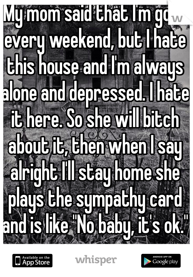 """My mom said that I'm gone every weekend, but I hate this house and I'm always alone and depressed. I hate it here. So she will bitch about it, then when I say alright I'll stay home she plays the sympathy card and is like """"No baby, it's ok."""""""