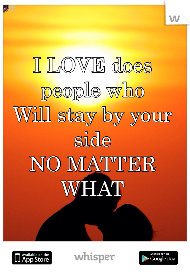 I LOVE does people who Will stay by your side NO MATTER WHAT
