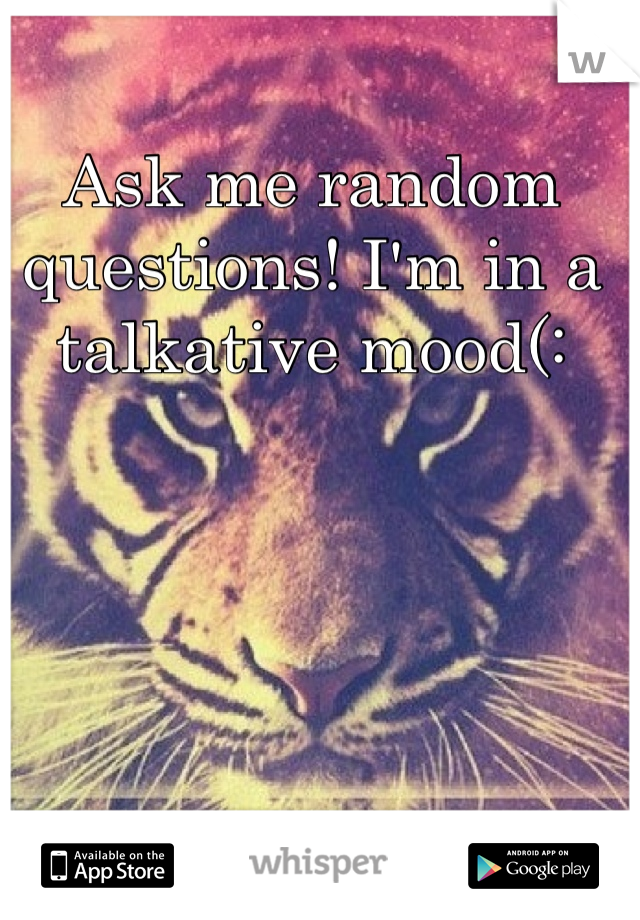 Ask me random questions! I'm in a talkative mood(: