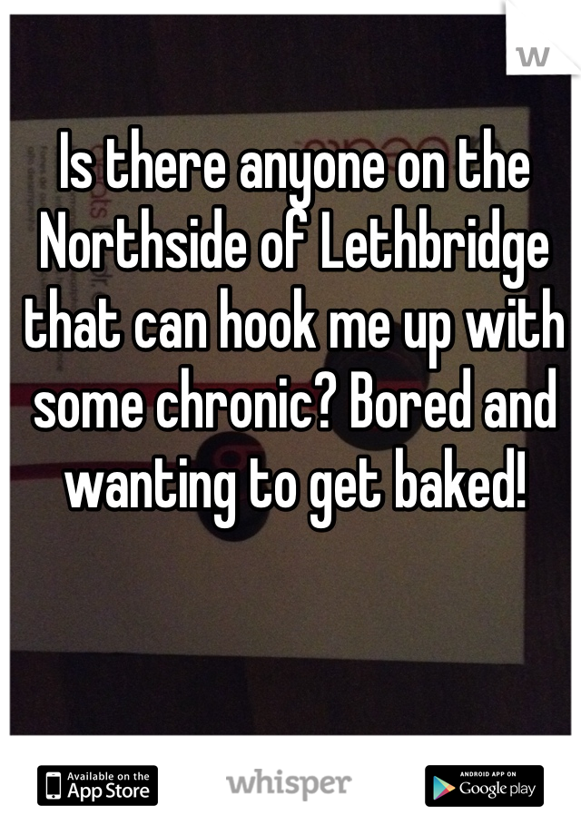 Is there anyone on the Northside of Lethbridge that can hook me up with some chronic? Bored and wanting to get baked!