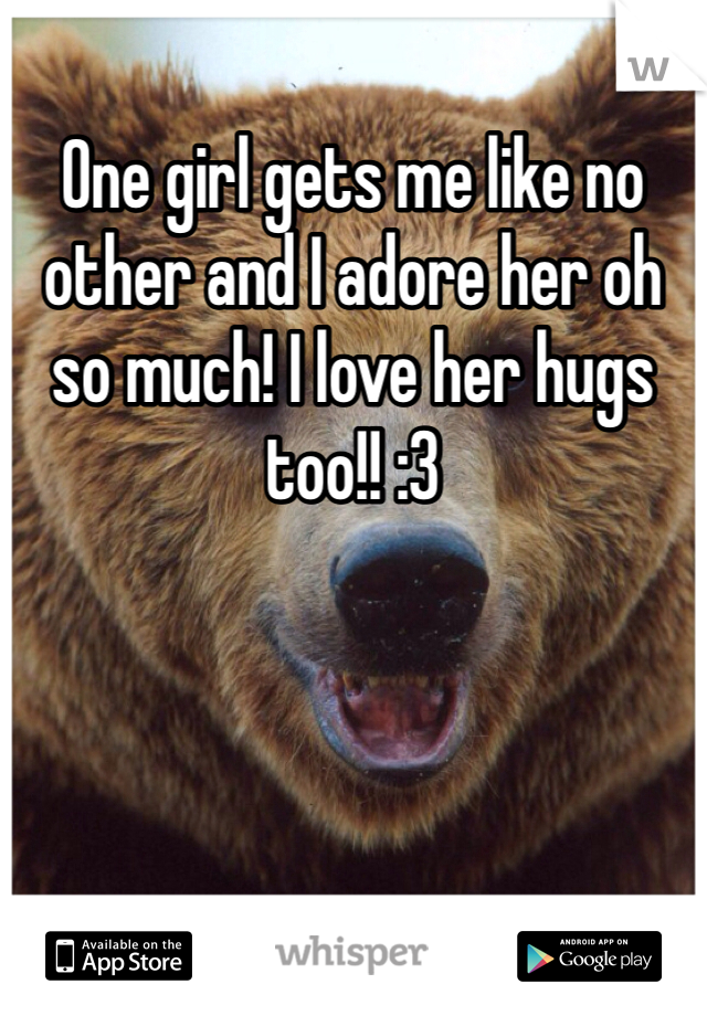 One girl gets me like no other and I adore her oh so much! I love her hugs too!! :3