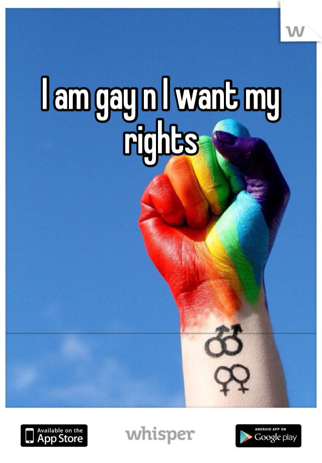 I am gay n I want my rights