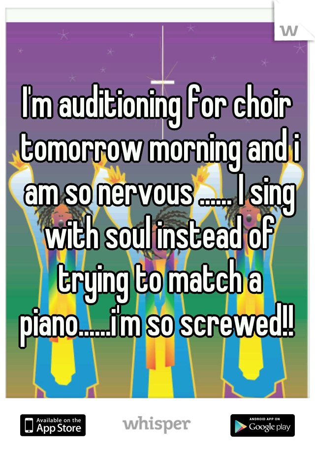 I'm auditioning for choir tomorrow morning and i am so nervous ...... I sing with soul instead of trying to match a piano......i'm so screwed!!