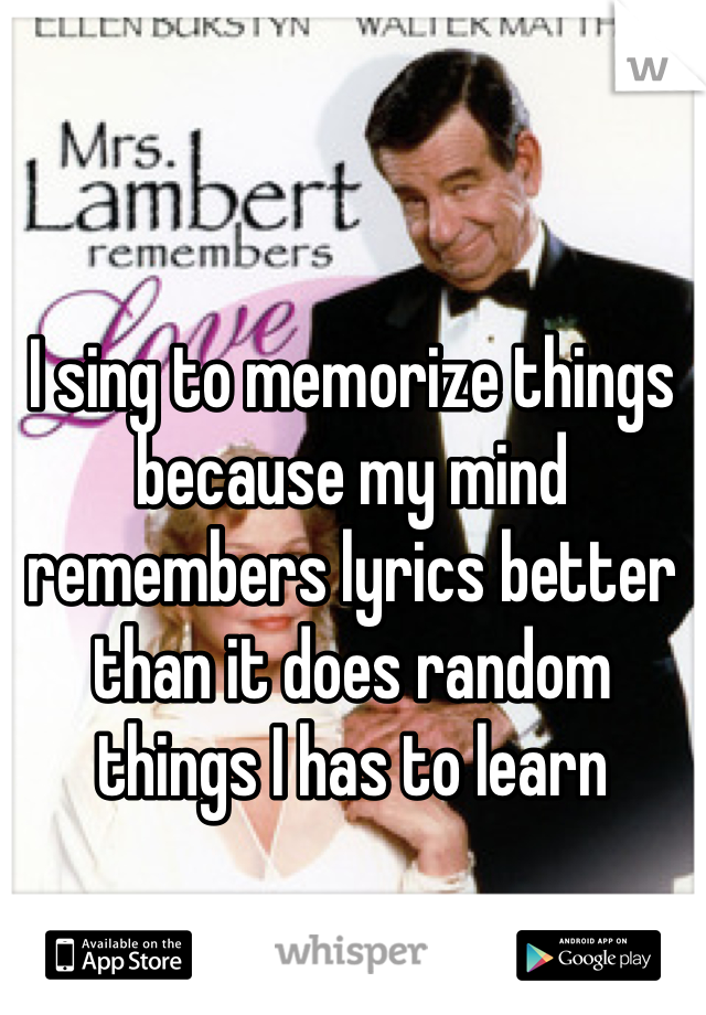 I sing to memorize things because my mind remembers lyrics better than it does random things I has to learn