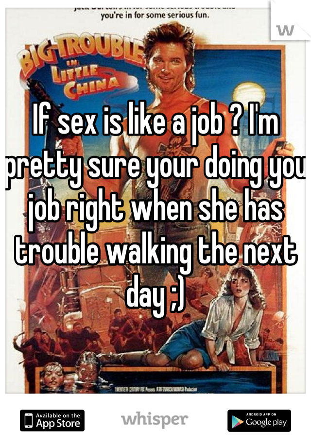If sex is like a job ? I'm pretty sure your doing you job right when she has trouble walking the next day ;)