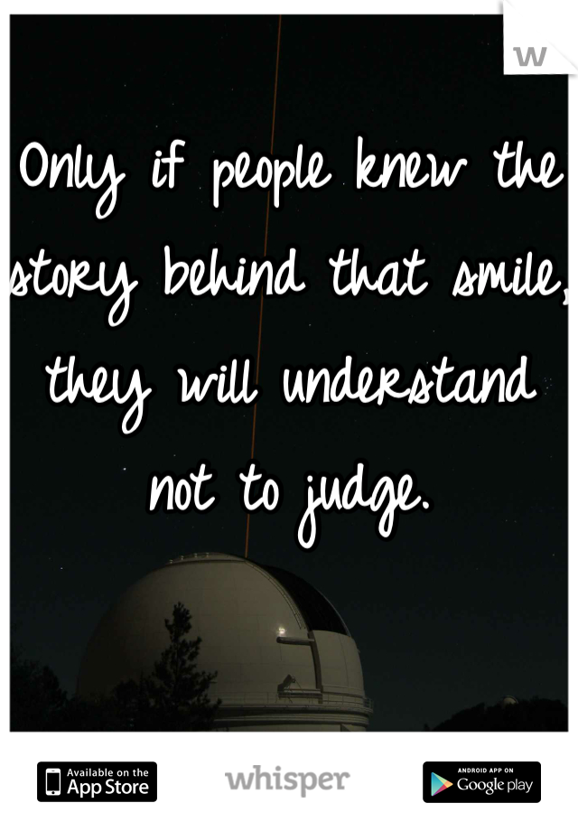 Only if people knew the story behind that smile, they will understand not to judge.