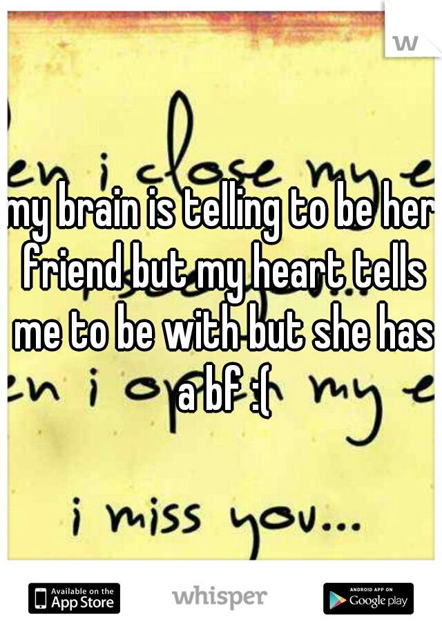 my brain is telling to be her friend but my heart tells me to be with but she has a bf :(