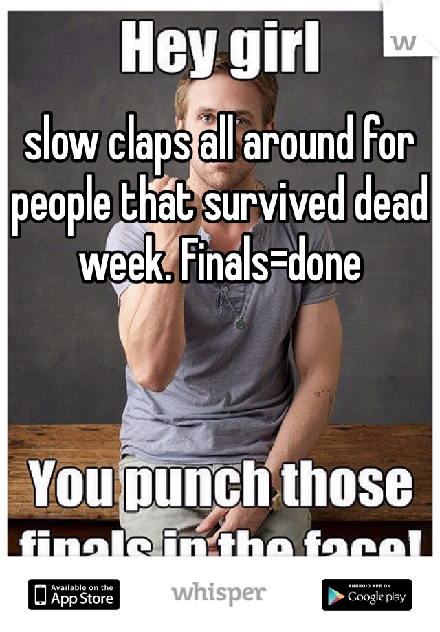slow claps all around for people that survived dead week. Finals=done