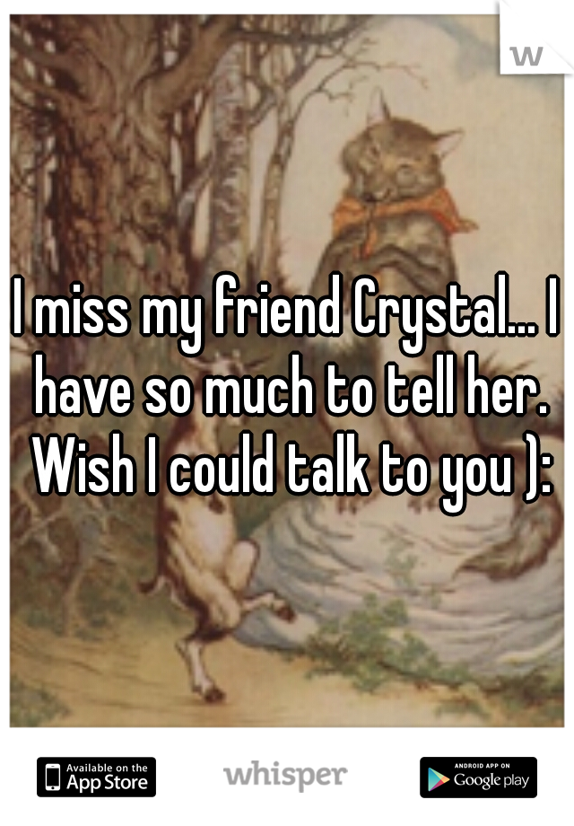 I miss my friend Crystal... I have so much to tell her. Wish I could talk to you ):