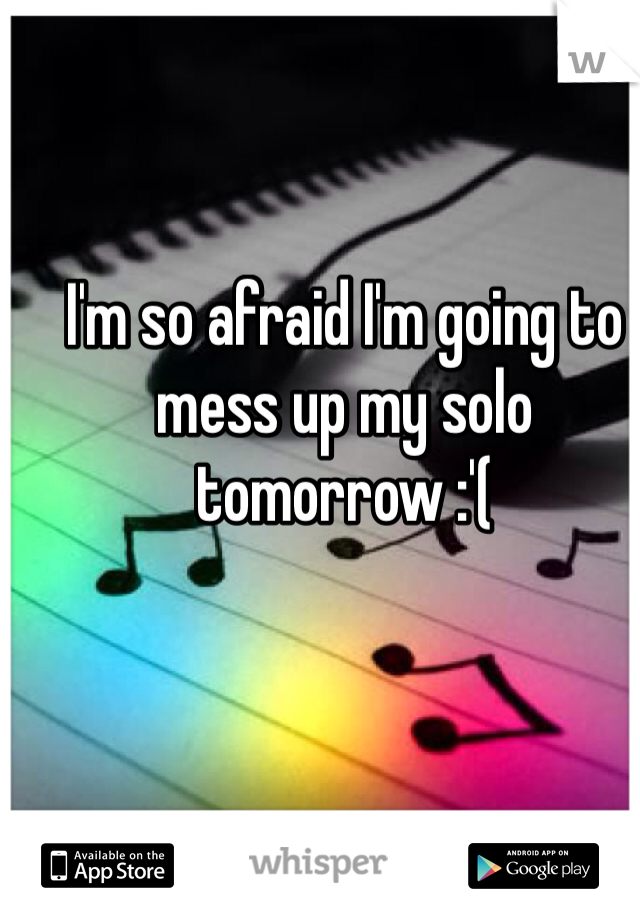 I'm so afraid I'm going to mess up my solo tomorrow :'(