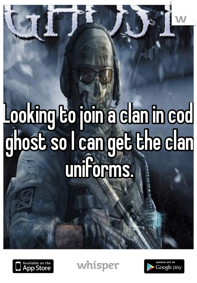 Looking to join a clan in cod ghost so I can get the clan uniforms.