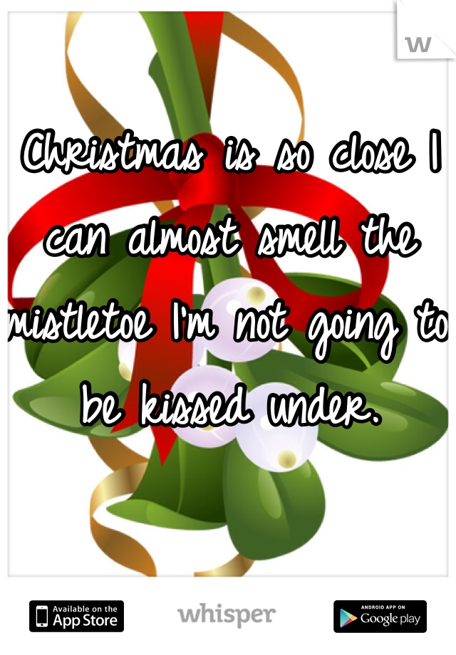Christmas is so close I can almost smell the mistletoe I'm not going to be kissed under.
