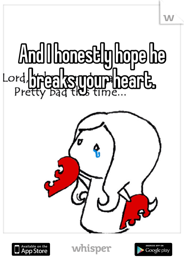 And I honestly hope he breaks your heart.