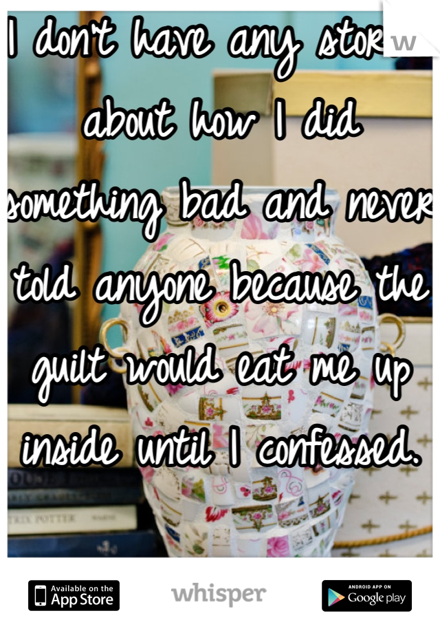 I don't have any stories about how I did something bad and never told anyone because the guilt would eat me up inside until I confessed.
