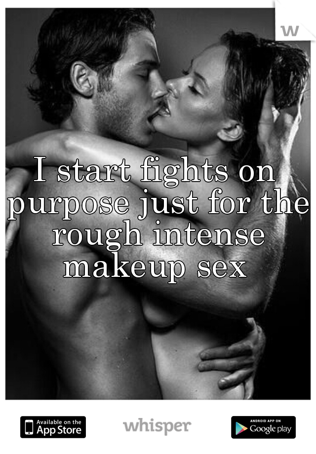 I start fights on purpose just for the rough intense makeup sex