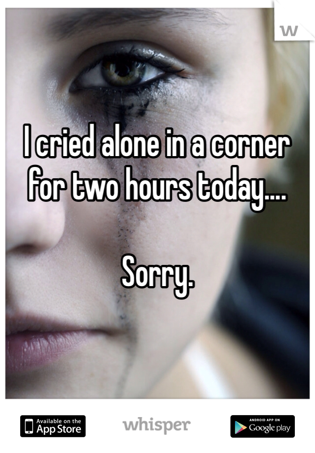 I cried alone in a corner for two hours today....  Sorry.