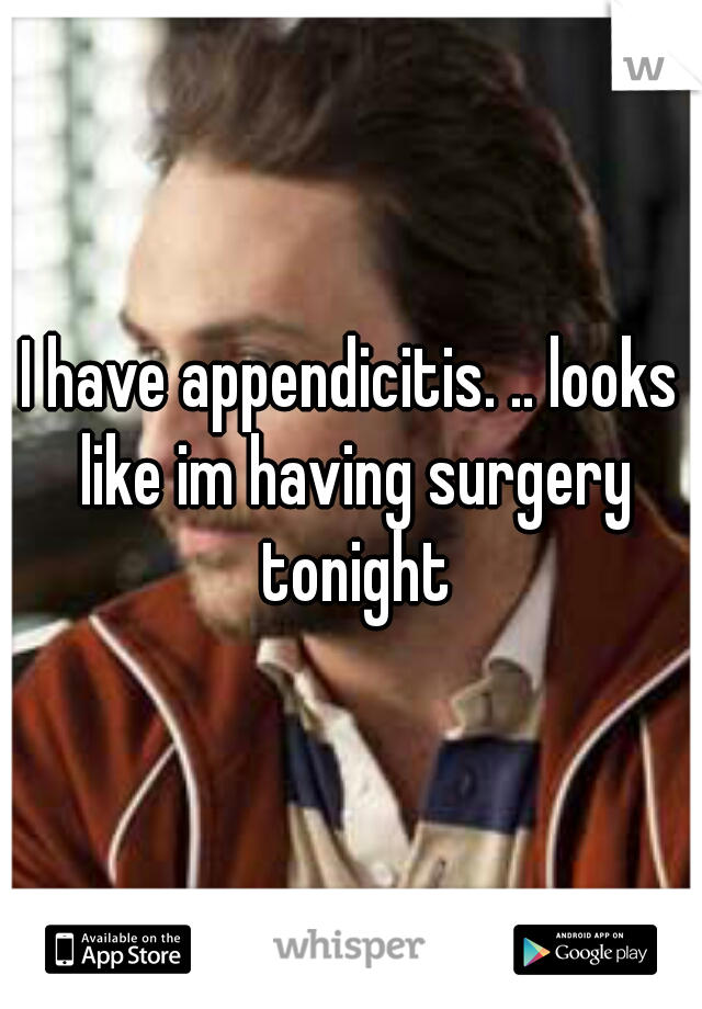 I have appendicitis. .. looks like im having surgery tonight