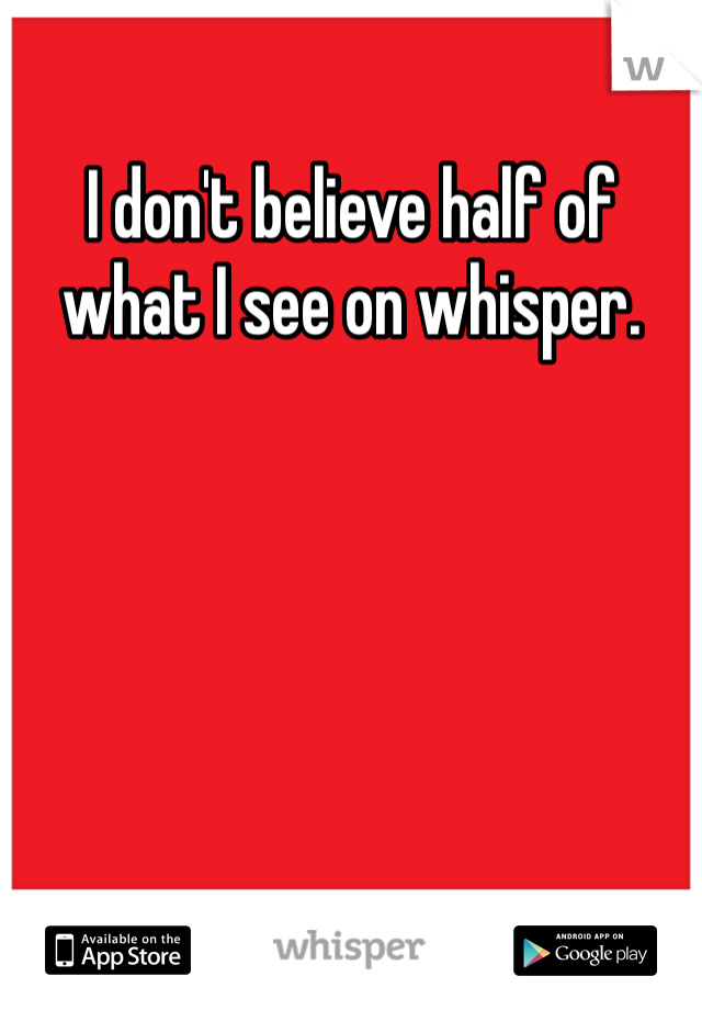 I don't believe half of what I see on whisper.