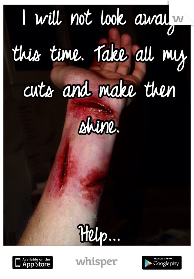 I will not look away this time. Take all my cuts and make then shine.    Help...