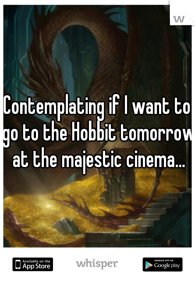 Contemplating if I want to go to the Hobbit tomorrow at the majestic cinema...