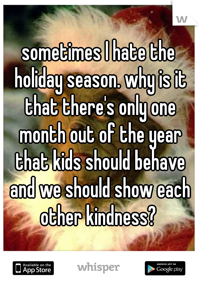 sometimes I hate the holiday season. why is it that there's only one month out of the year that kids should behave and we should show each other kindness?