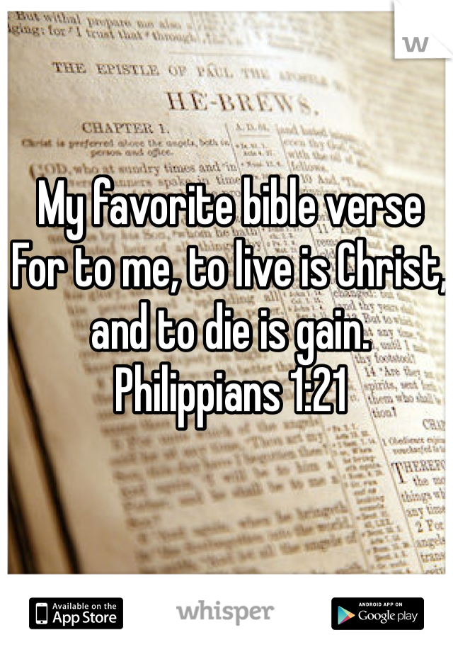 My favorite bible verse  For to me, to live is Christ, and to die is gain.  Philippians 1:21