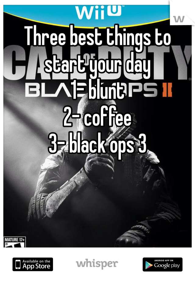 Three best things to start your day 1- blunt 2- coffee 3- black ops 3
