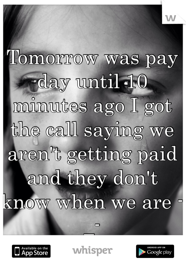 Tomorrow was pay day until 10 minutes ago I got the call saying we aren't getting paid and they don't know when we are -_-