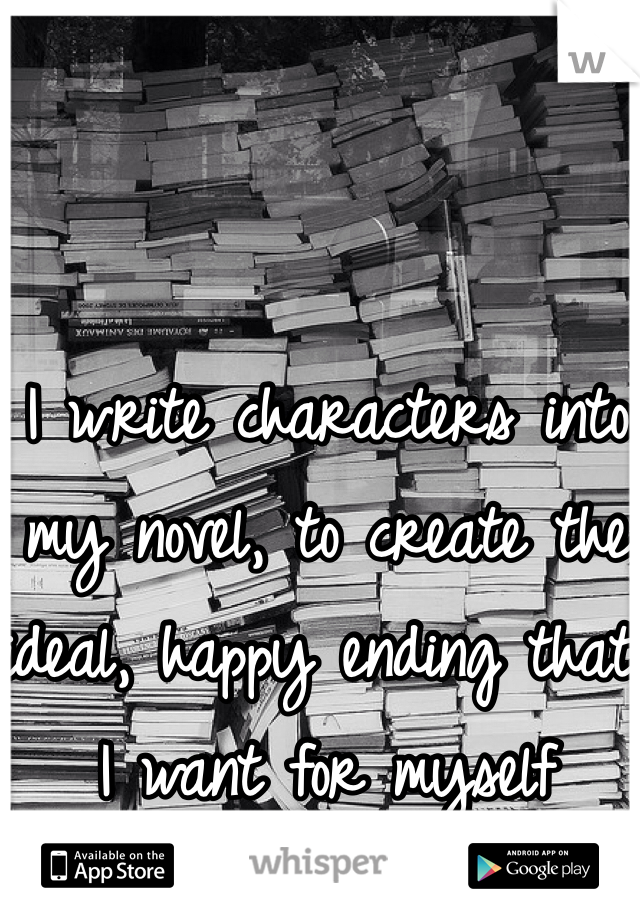 I write characters into my novel, to create the ideal, happy ending that I want for myself