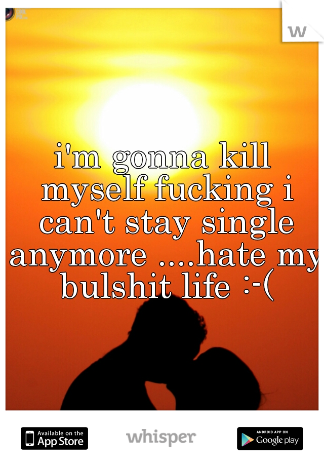 i'm gonna kill myself fucking i can't stay single anymore ....hate my bulshit life :-(