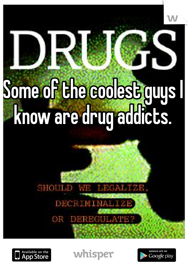 Some of the coolest guys I know are drug addicts.