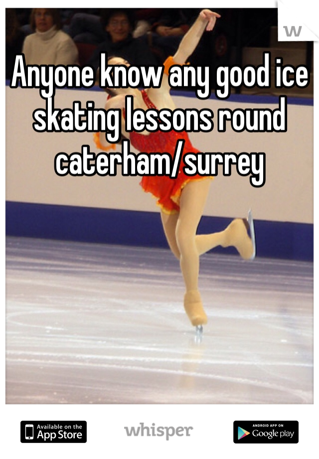 Anyone know any good ice skating lessons round caterham/surrey