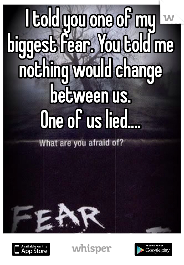I told you one of my biggest fear. You told me nothing would change between us.  One of us lied....