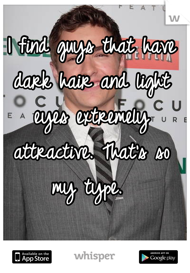 I find guys that have dark hair and light eyes extremely attractive. That's so my type.