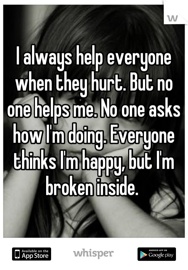 I always help everyone when they hurt. But no one helps me. No one asks how I'm doing. Everyone thinks I'm happy, but I'm broken inside.