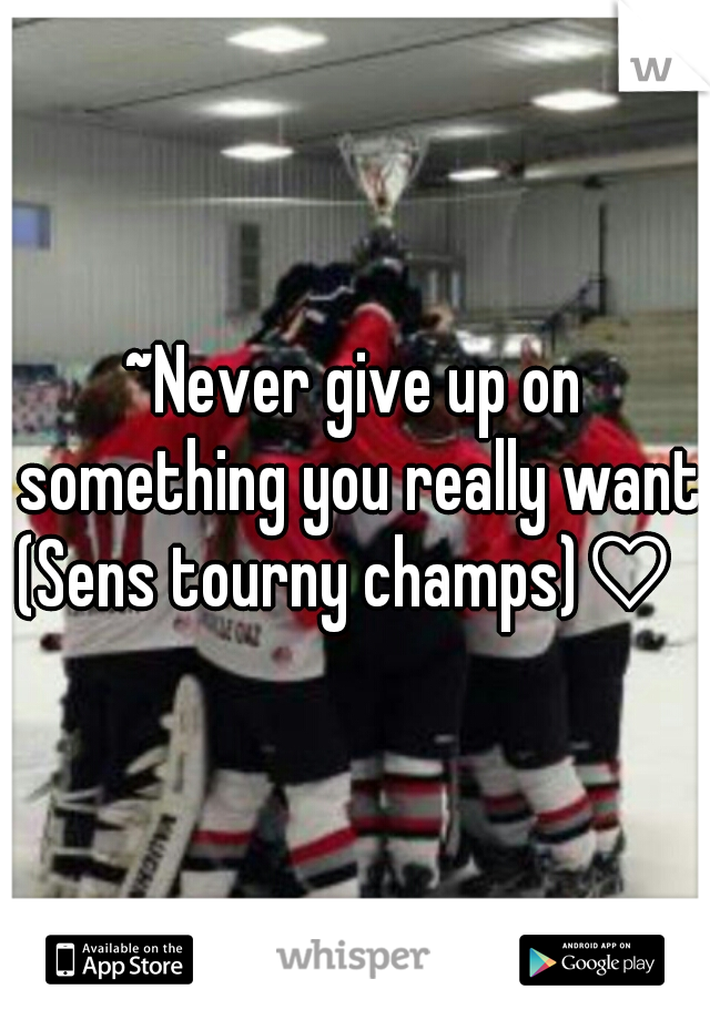 ~Never give up on something you really want~    (Sens tourny champs)♡