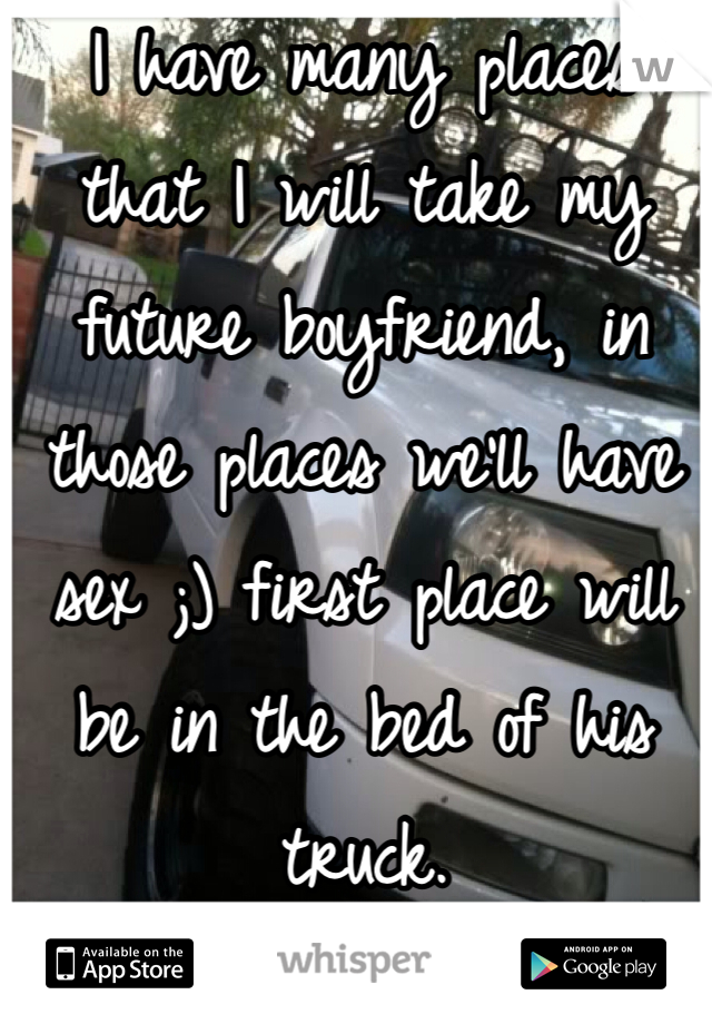 I have many places that I will take my future boyfriend, in those places we'll have sex ;) first place will be in the bed of his truck.