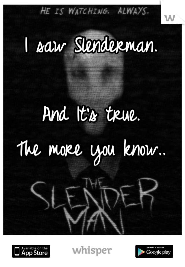 I saw Slenderman.   And It's true.  The more you know..
