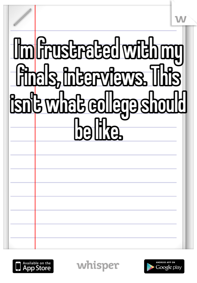 I'm frustrated with my finals, interviews. This isn't what college should be like.