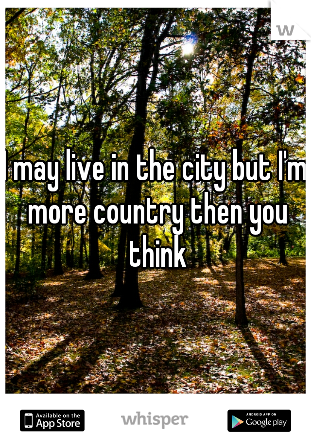 I may live in the city but I'm more country then you think