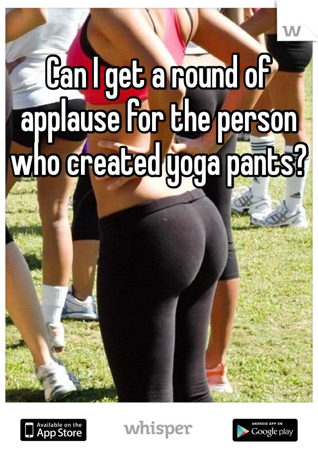 Can I get a round of applause for the person who created yoga pants?