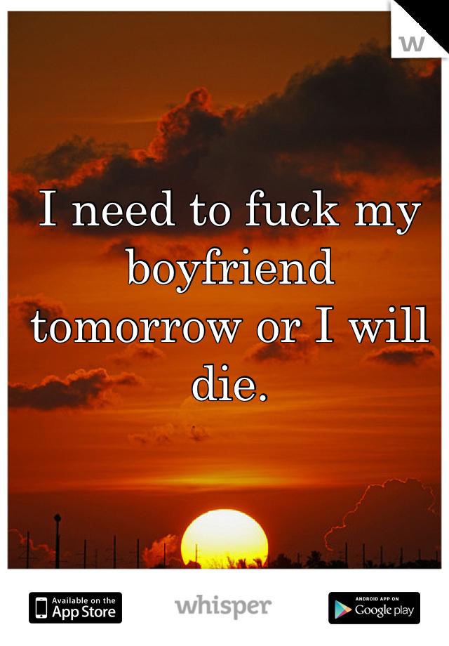 I need to fuck my boyfriend tomorrow or I will die.