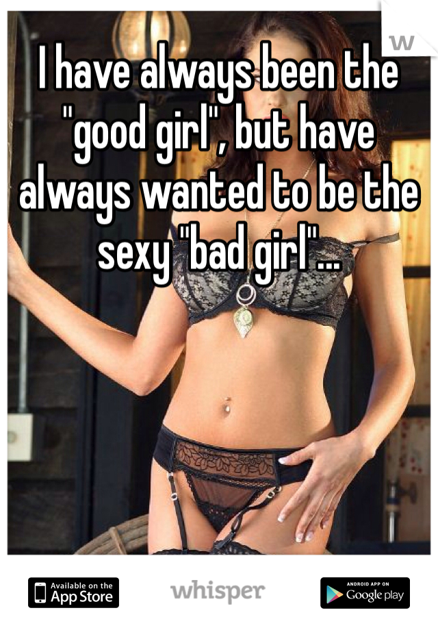 "I have always been the ""good girl"", but have always wanted to be the sexy ""bad girl""..."