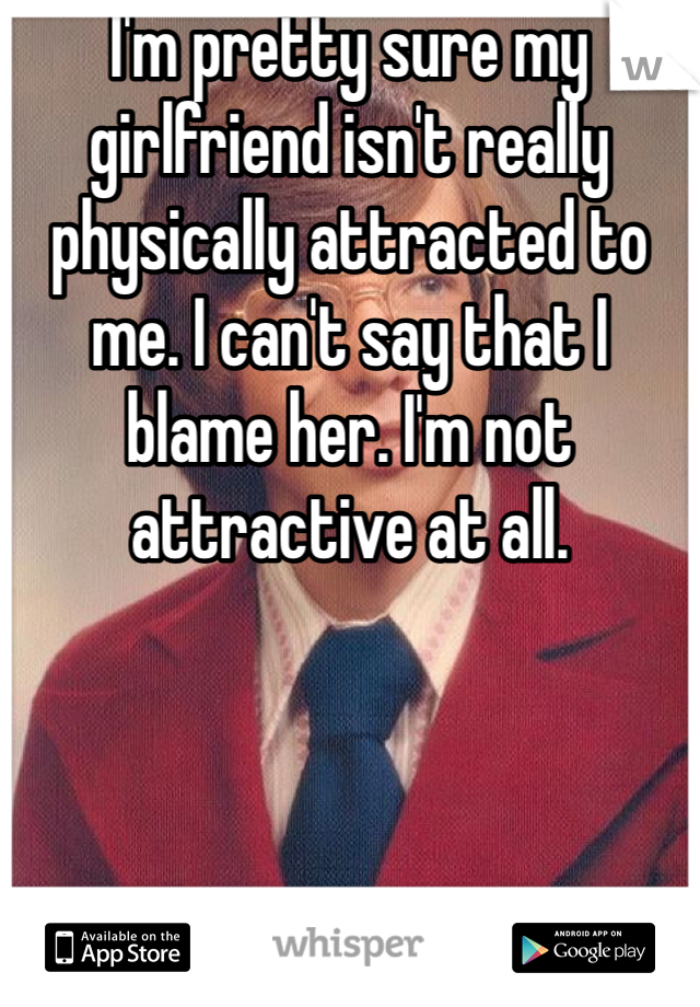 I'm pretty sure my girlfriend isn't really physically attracted to me. I can't say that I blame her. I'm not attractive at all.