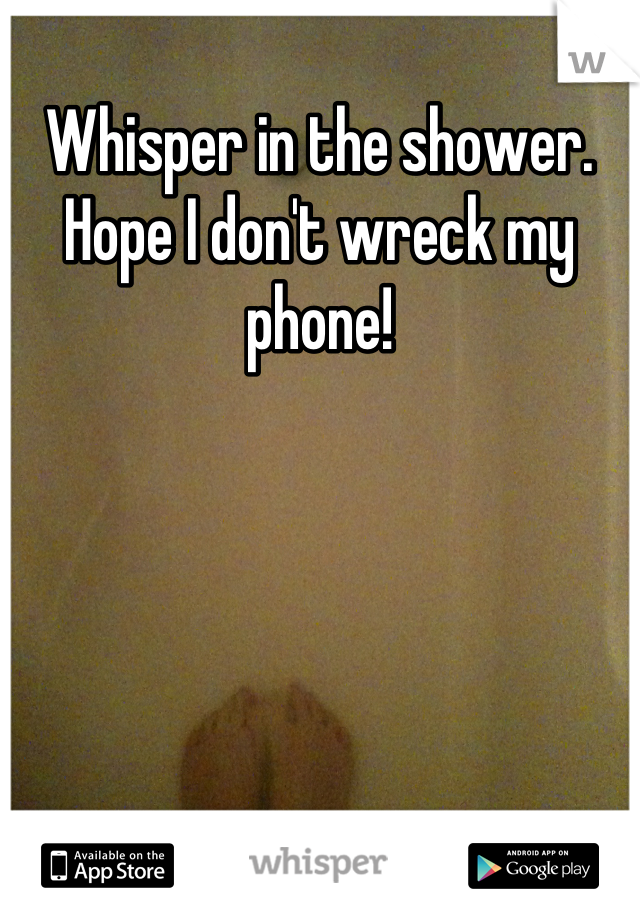 Whisper in the shower. Hope I don't wreck my phone!