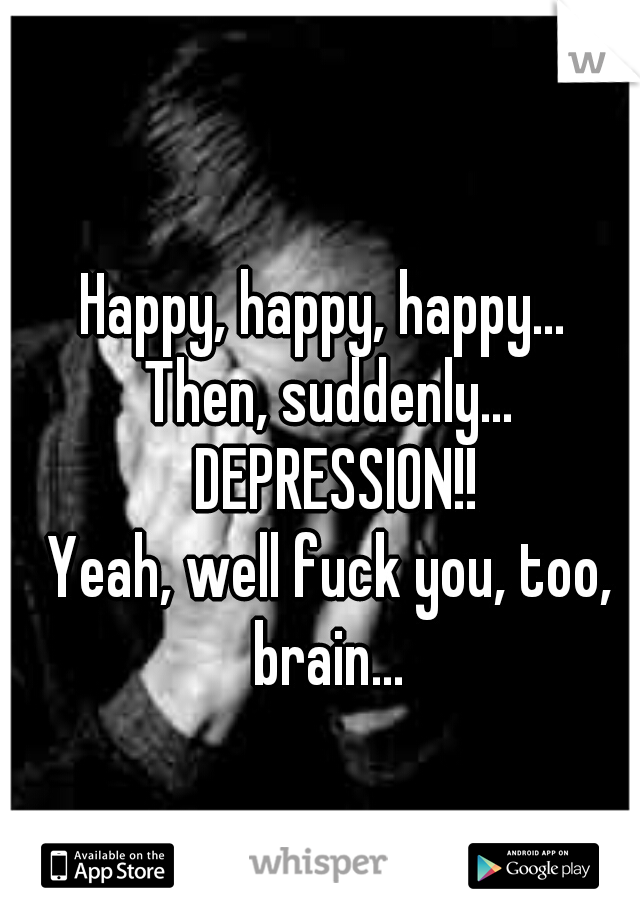 Happy, happy, happy...  Then, suddenly... DEPRESSION!! Yeah, well fuck you, too, brain...