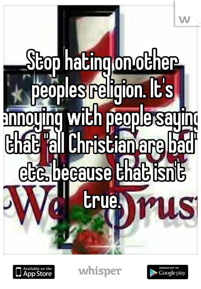 "Stop hating on other peoples religion. It's annoying with people saying that ""all Christian are bad"" etc. because that isn't true."